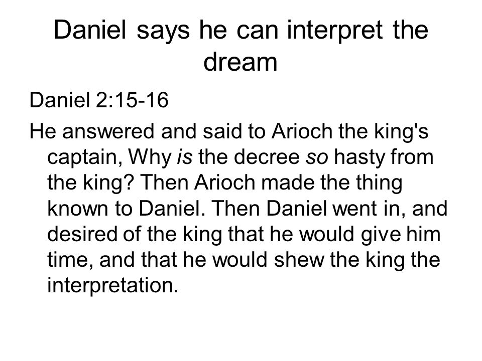 Daniel says he can interpret the dream Daniel 2:15-16 He answered and said to Arioch the king s captain, Why is the decree so hasty from the king.