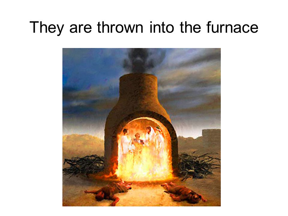 They are thrown into the furnace