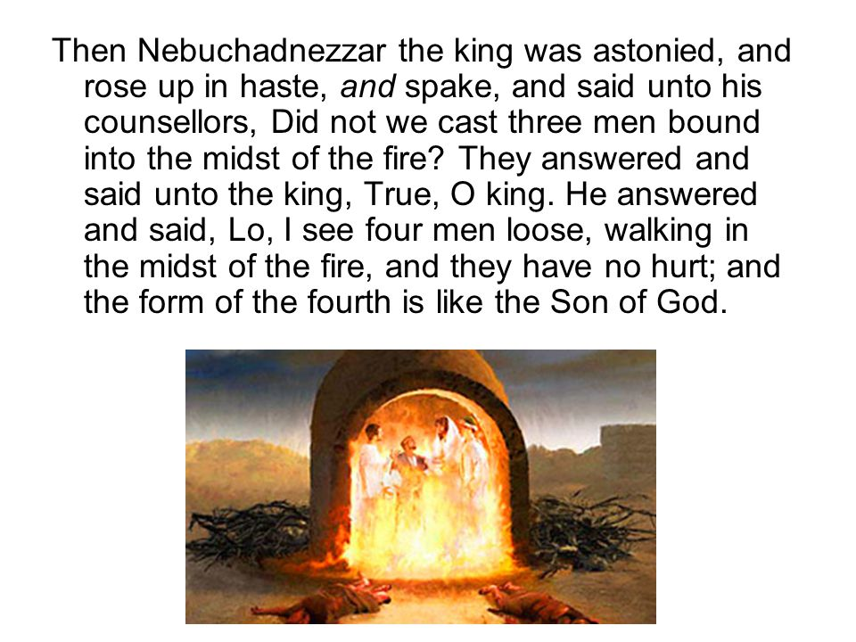 Then Nebuchadnezzar the king was astonied, and rose up in haste, and spake, and said unto his counsellors, Did not we cast three men bound into the midst of the fire.