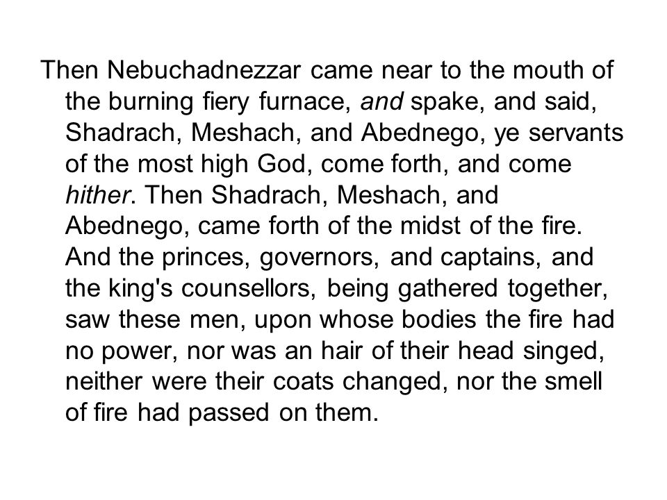 Then Nebuchadnezzar came near to the mouth of the burning fiery furnace, and spake, and said, Shadrach, Meshach, and Abednego, ye servants of the most high God, come forth, and come hither.