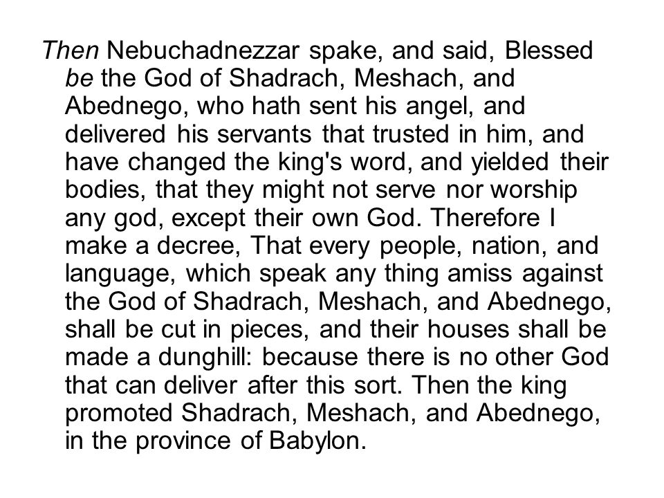 Then Nebuchadnezzar spake, and said, Blessed be the God of Shadrach, Meshach, and Abednego, who hath sent his angel, and delivered his servants that trusted in him, and have changed the king s word, and yielded their bodies, that they might not serve nor worship any god, except their own God.