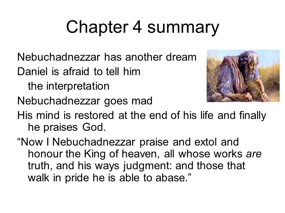 Chapter 4 summary Nebuchadnezzar has another dream Daniel is afraid to tell him the interpretation Nebuchadnezzar goes mad His mind is restored at the end of his life and finally he praises God.