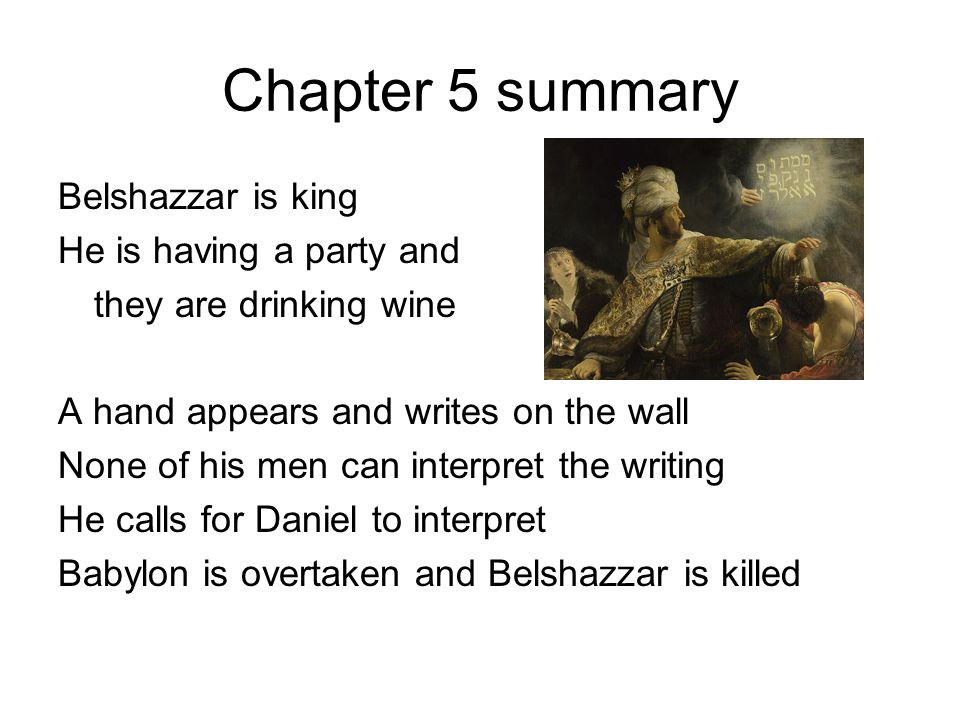 Chapter 5 summary Belshazzar is king He is having a party and they are drinking wine A hand appears and writes on the wall None of his men can interpret the writing He calls for Daniel to interpret Babylon is overtaken and Belshazzar is killed