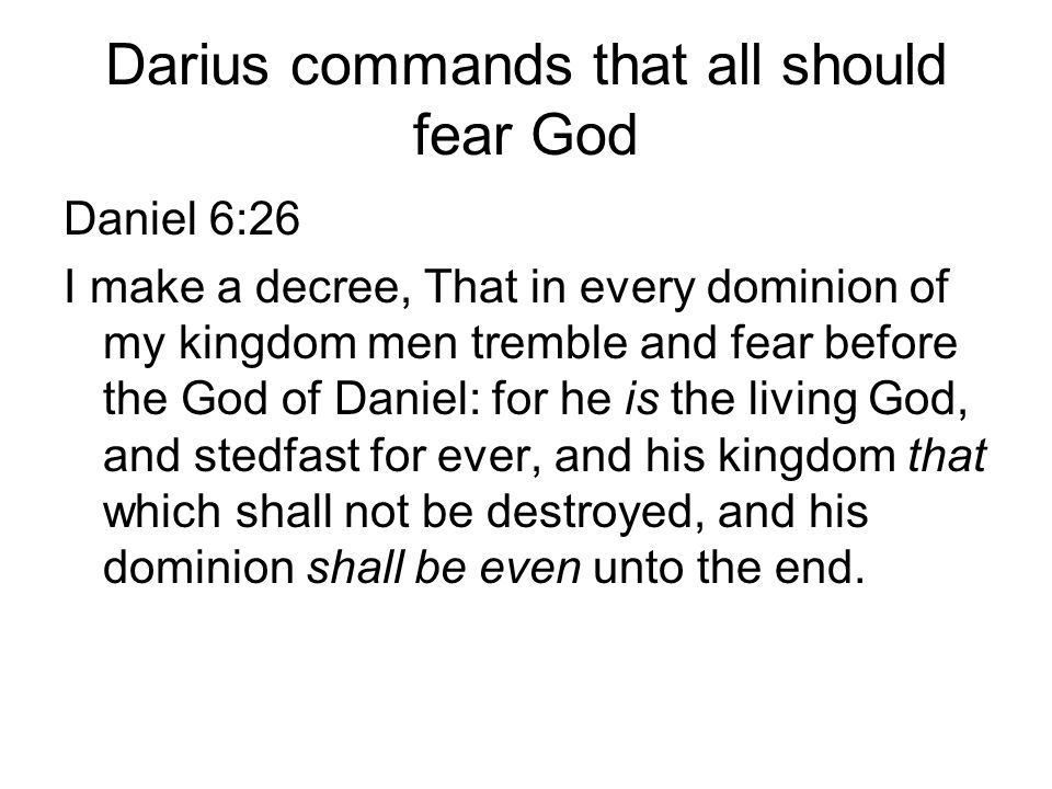 Darius commands that all should fear God Daniel 6:26 I make a decree, That in every dominion of my kingdom men tremble and fear before the God of Daniel: for he is the living God, and stedfast for ever, and his kingdom that which shall not be destroyed, and his dominion shall be even unto the end.