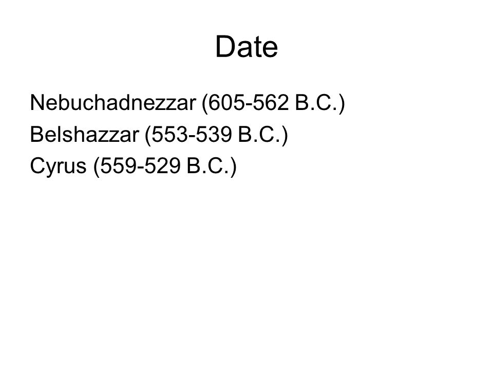 Date Nebuchadnezzar (605-562 B.C.) Belshazzar (553-539 B.C.) Cyrus (559-529 B.C.)