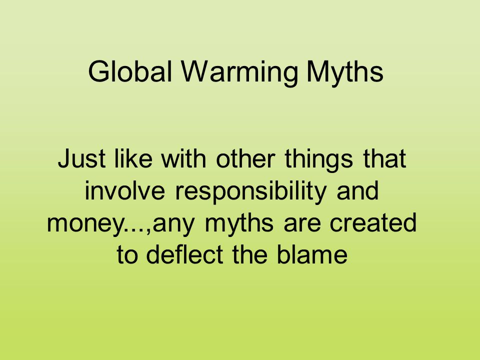 Global Warming Myths Just like with other things that involve responsibility and money...,any myths are created to deflect the blame