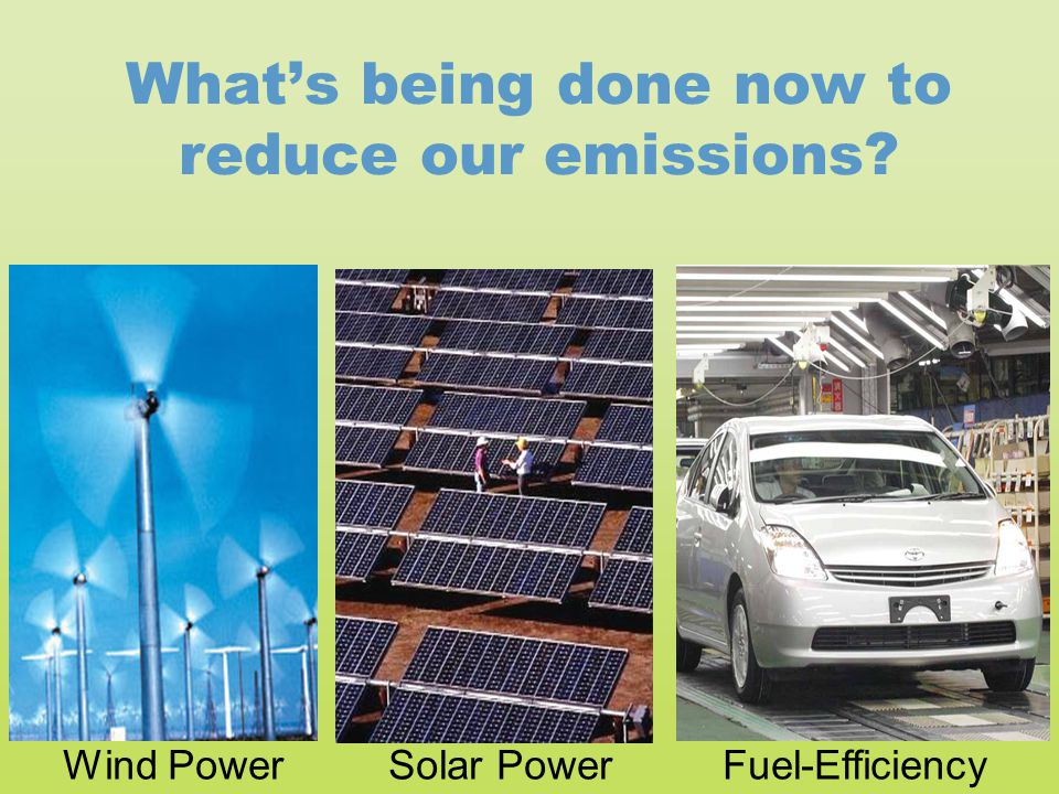 What's being done now to reduce our emissions? Solar PowerWind PowerFuel-Efficiency