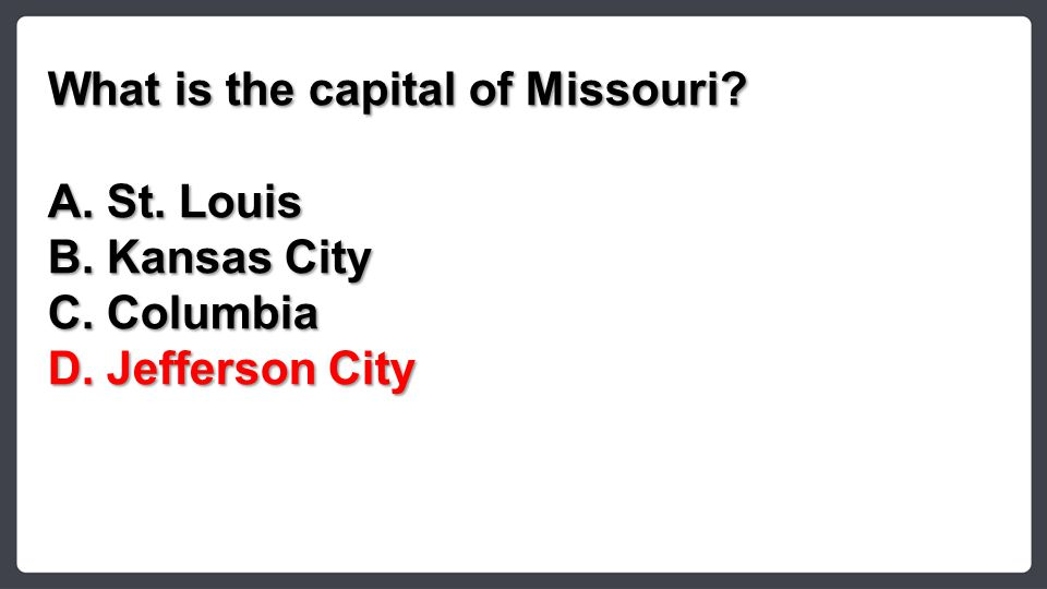What is the capital of Missouri? A.St. Louis B.Kansas City C.Columbia D.Jefferson City