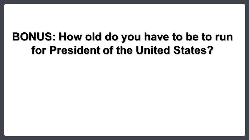 BONUS: How old do you have to be to run for President of the United States?