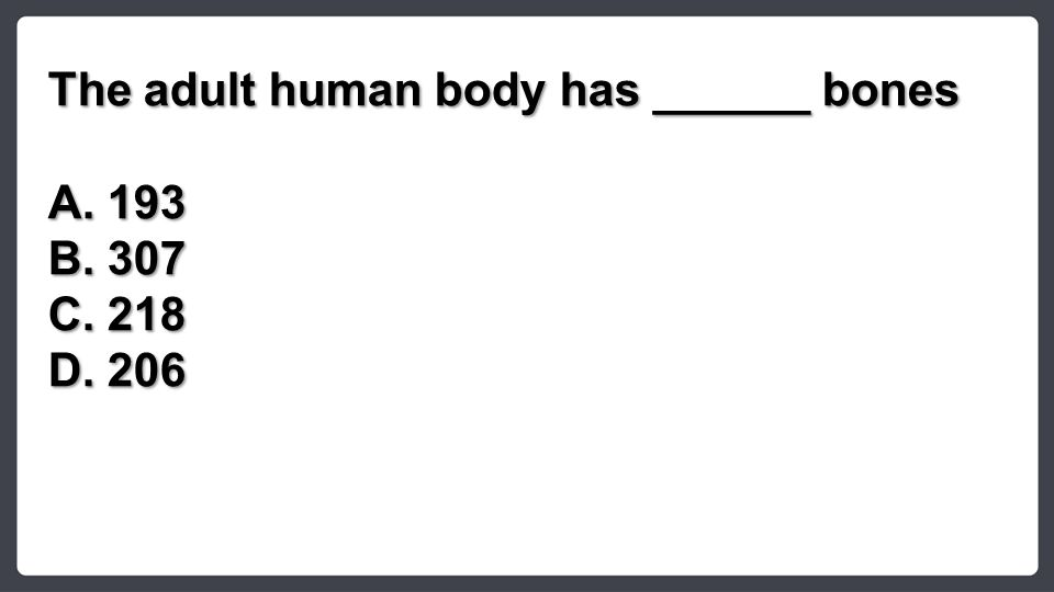 The adult human body has ______ bones A.193 B.307 C.218 D.206