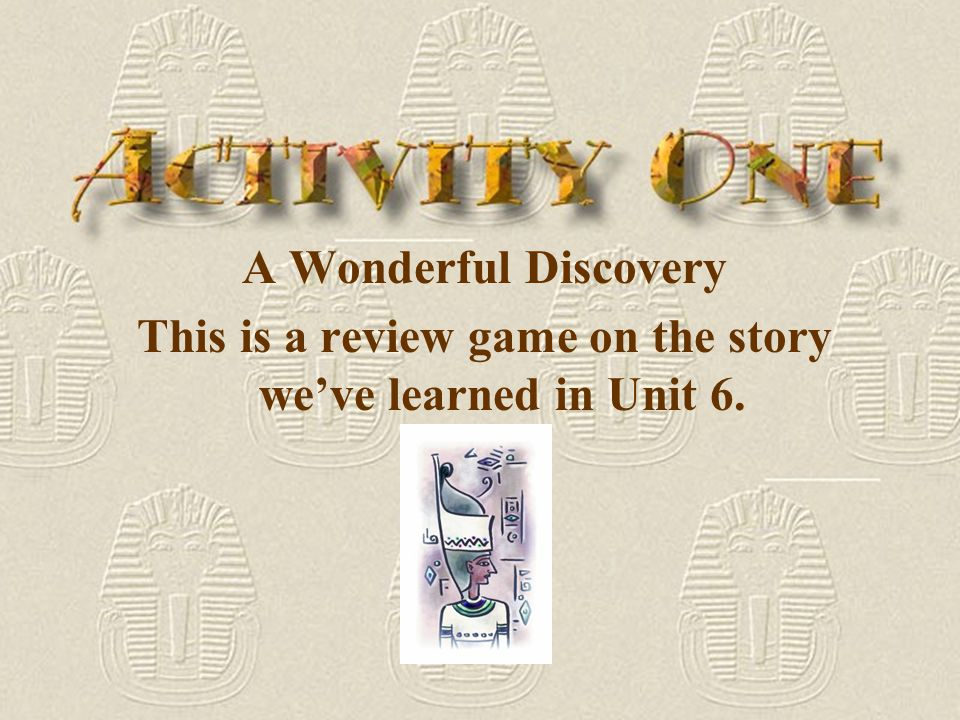Activity One: A Wonderful Discovery A Wonderful Discovery Activity Two: Mummy Maker Mummy Maker BACK
