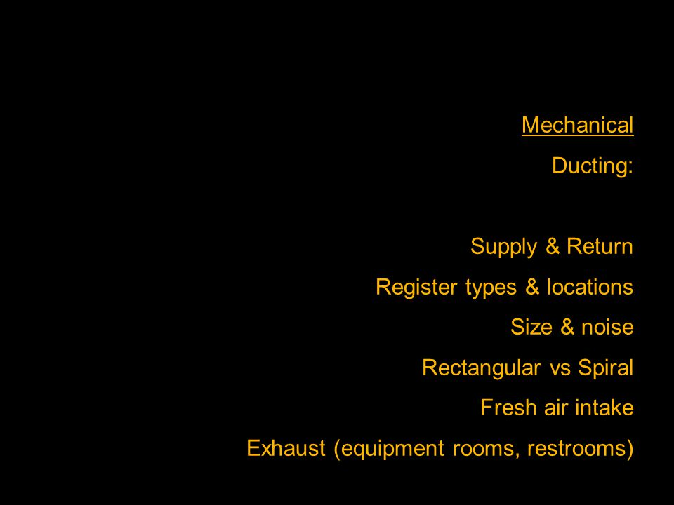 Mechanical Ducting: Supply & Return Register types & locations Size & noise Rectangular vs Spiral Fresh air intake Exhaust (equipment rooms, restrooms
