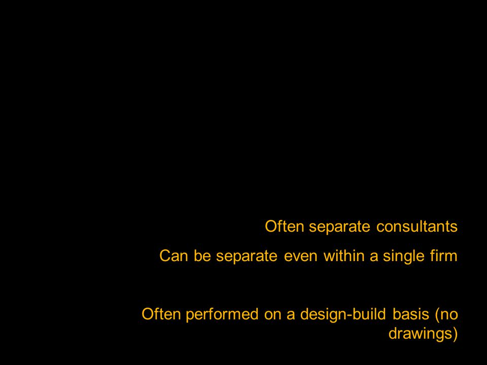 Often separate consultants Can be separate even within a single firm Often performed on a design-build basis (no drawings)