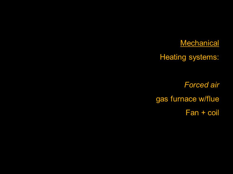 Mechanical Heating systems: Forced air gas furnace w/flue Fan + coil