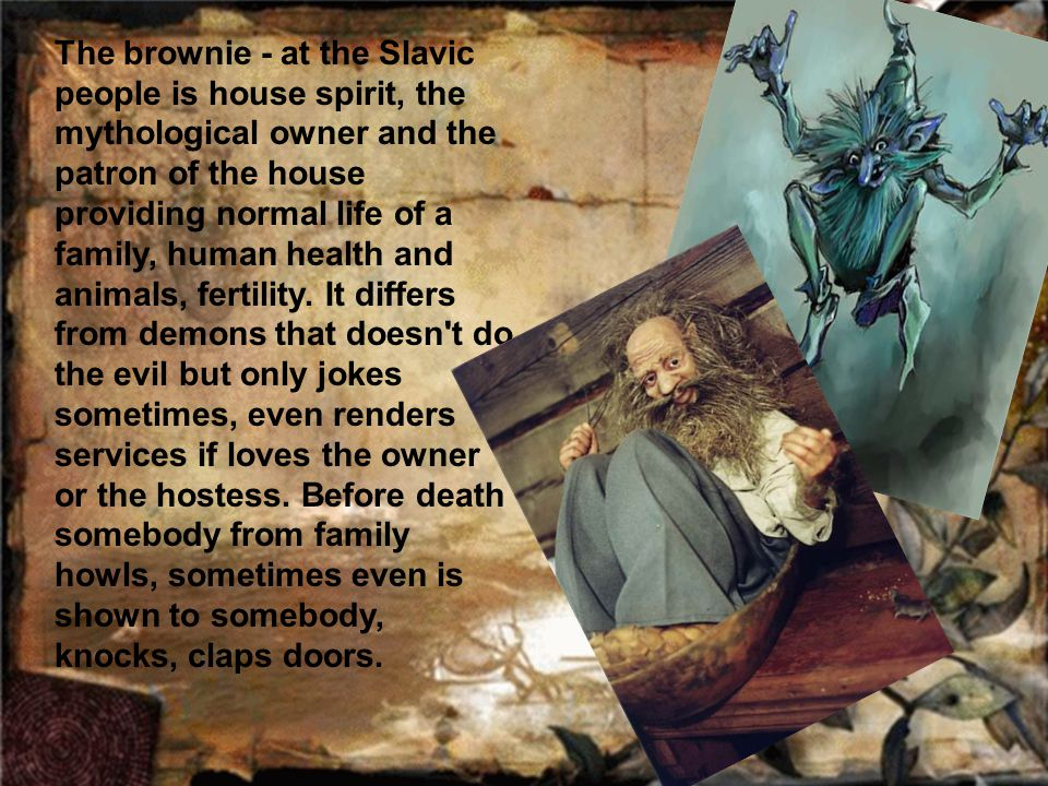 The brownie - at the Slavic people is house spirit, the mythological owner and the patron of the house providing normal life of a family, human health and animals, fertility.