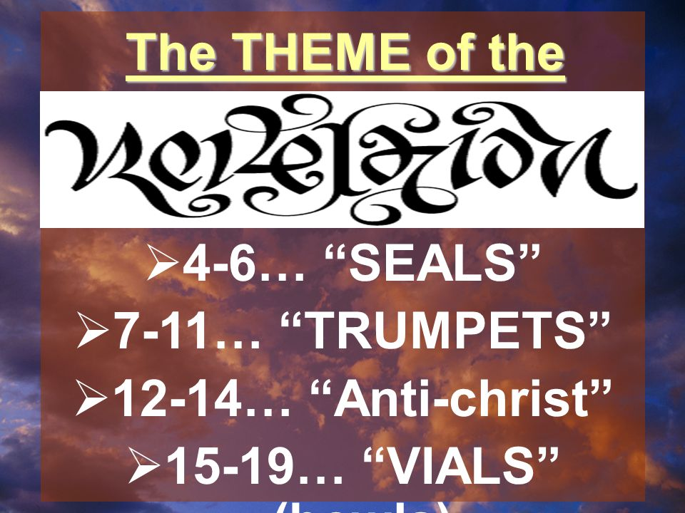 The THEME of the  4-6… SEALS  7-11… TRUMPETS  12-14… Anti-christ  15-19… VIALS (bowls)