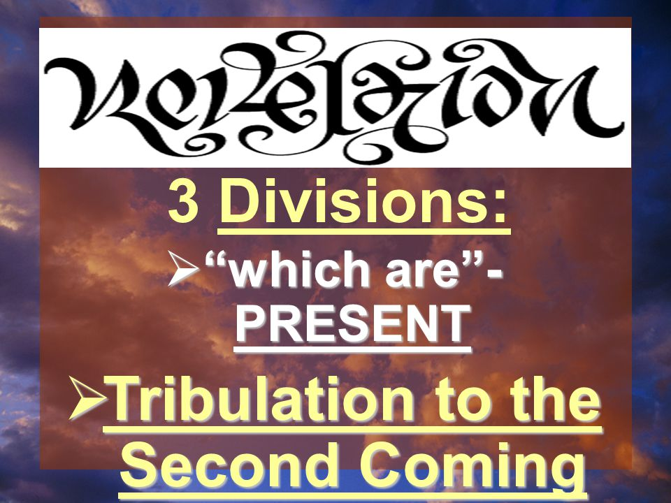  which are - PRESENT  Tribulation to the Second Coming 3 Divisions: