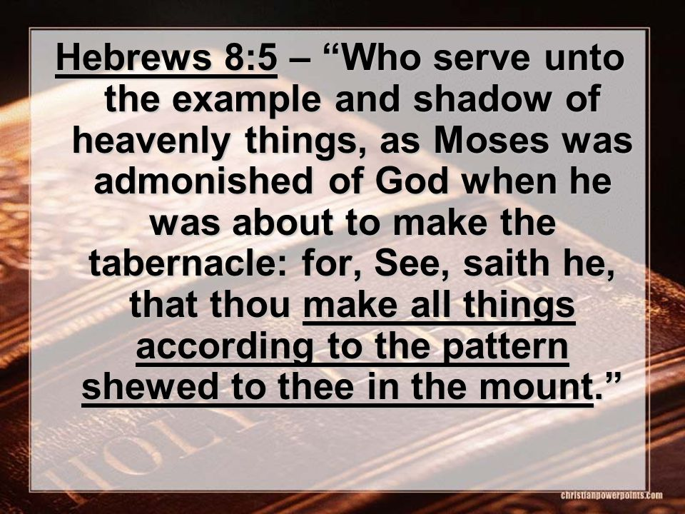 Hebrews 8:5 – Who serve unto the example and shadow of heavenly things, as Moses was admonished of God when he was about to make the tabernacle: for, See, saith he, that thou make all things according to the pattern shewed to thee in the mount.