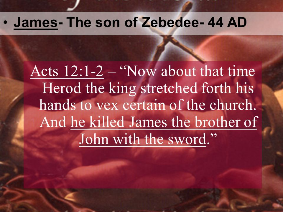 James- The son of Zebedee- 44 AD Acts 12:1-2 – Now about that time Herod the king stretched forth his hands to vex certain of the church.