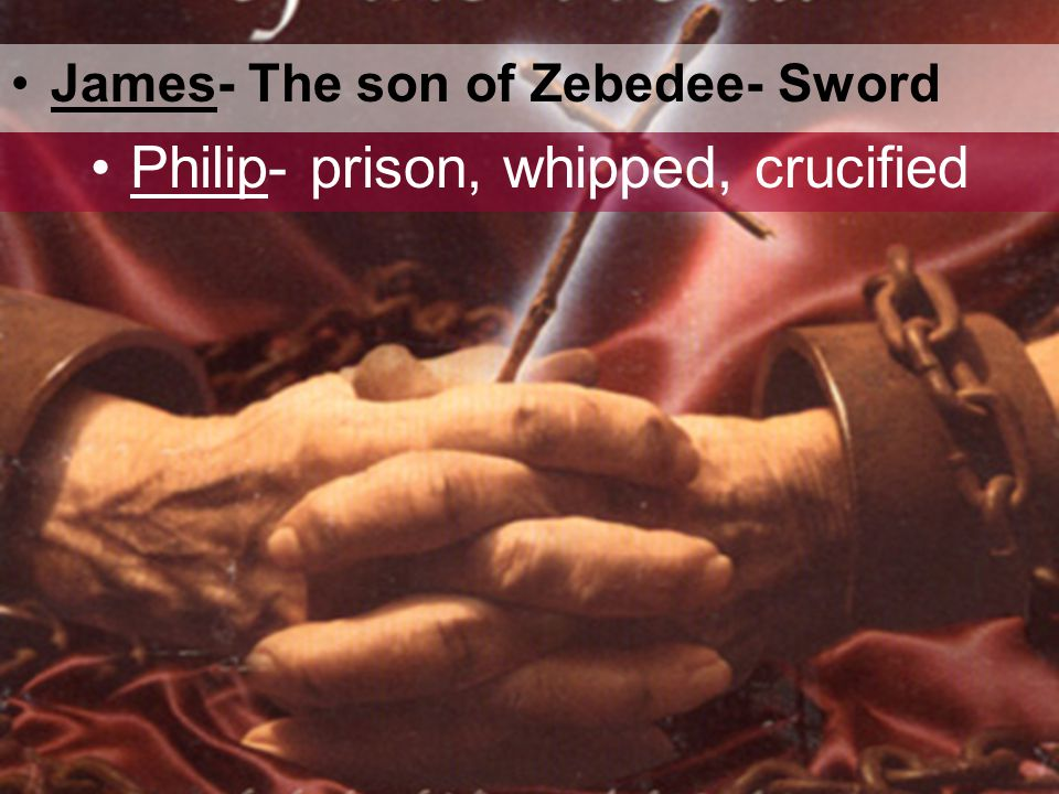 James- The son of Zebedee- Sword Philip- prison, whipped, crucified
