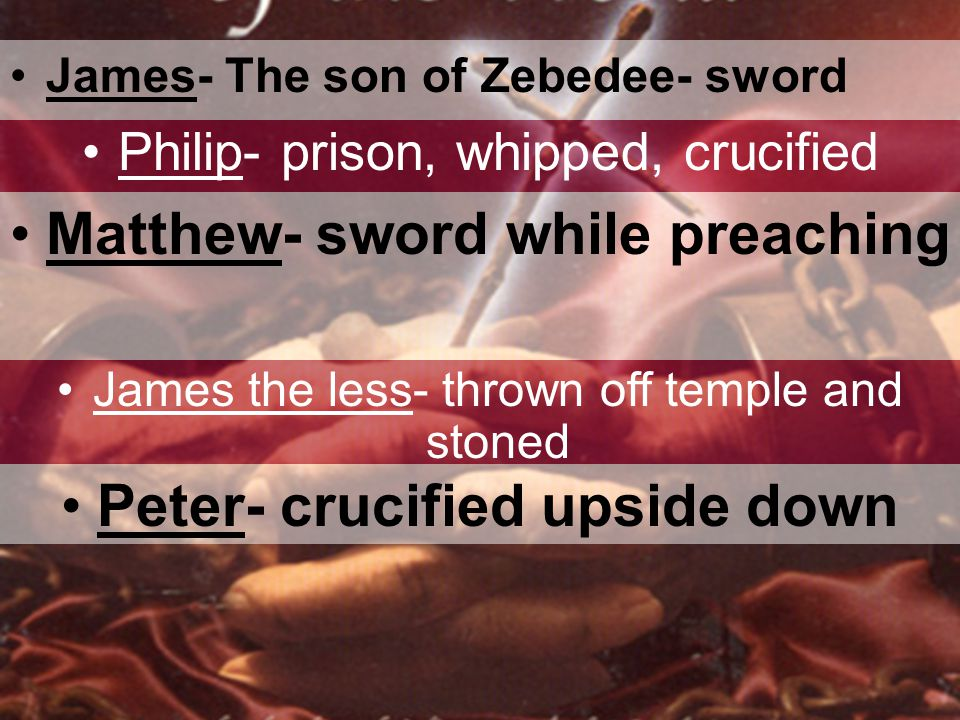 James- The son of Zebedee- sword Philip- prison, whipped, crucified Matthew- sword while preaching James the less- thrown off temple and stoned Peter- crucified upside down