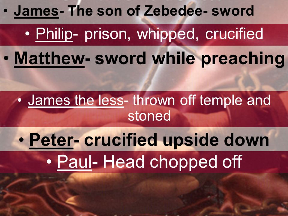 James- The son of Zebedee- sword Philip- prison, whipped, crucified Matthew- sword while preaching James the less- thrown off temple and stoned Peter- crucified upside down Paul- Head chopped off