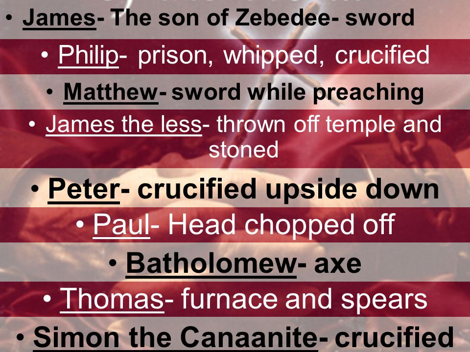 James- The son of Zebedee- sword Philip- prison, whipped, crucified Matthew- sword while preaching James the less- thrown off temple and stoned Peter- crucified upside down Paul- Head chopped off Batholomew- axe Thomas- furnace and spears Simon the Canaanite- crucified