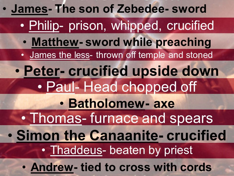 James- The son of Zebedee- sword Philip- prison, whipped, crucified Matthew- sword while preaching James the less- thrown off temple and stoned Peter- crucified upside down Paul- Head chopped off Batholomew- axe Thomas- furnace and spears Simon the Canaanite- crucified Thaddeus- beaten by priest Andrew- tied to cross with cords