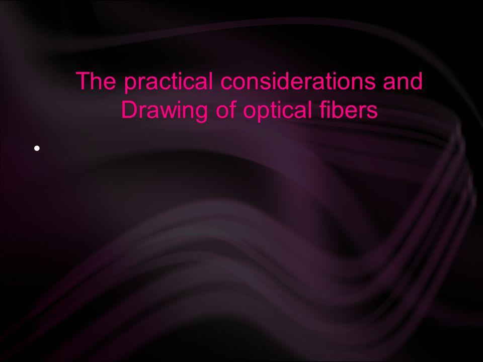 The practical considerations and Drawing of optical fibers