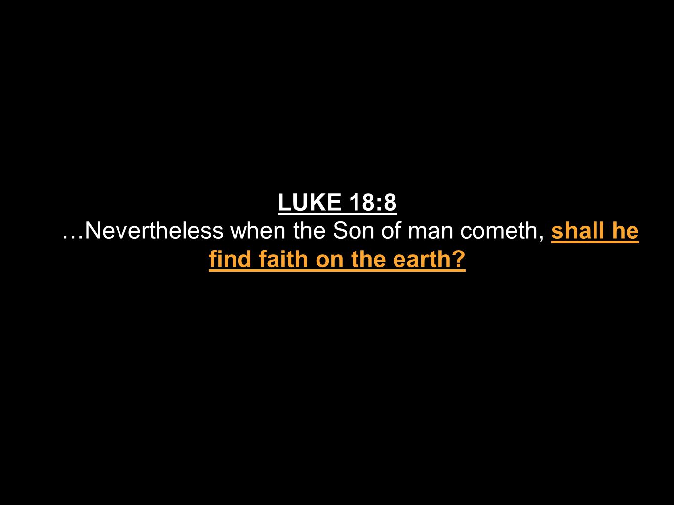 LUKE 18:8 …Nevertheless when the Son of man cometh, shall he find faith on the earth