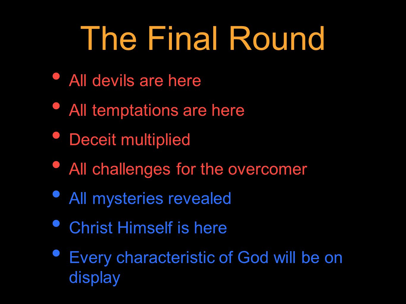 The Final Round All devils are here All temptations are here Deceit multiplied All challenges for the overcomer All mysteries revealed Christ Himself is here Every characteristic of God will be on display
