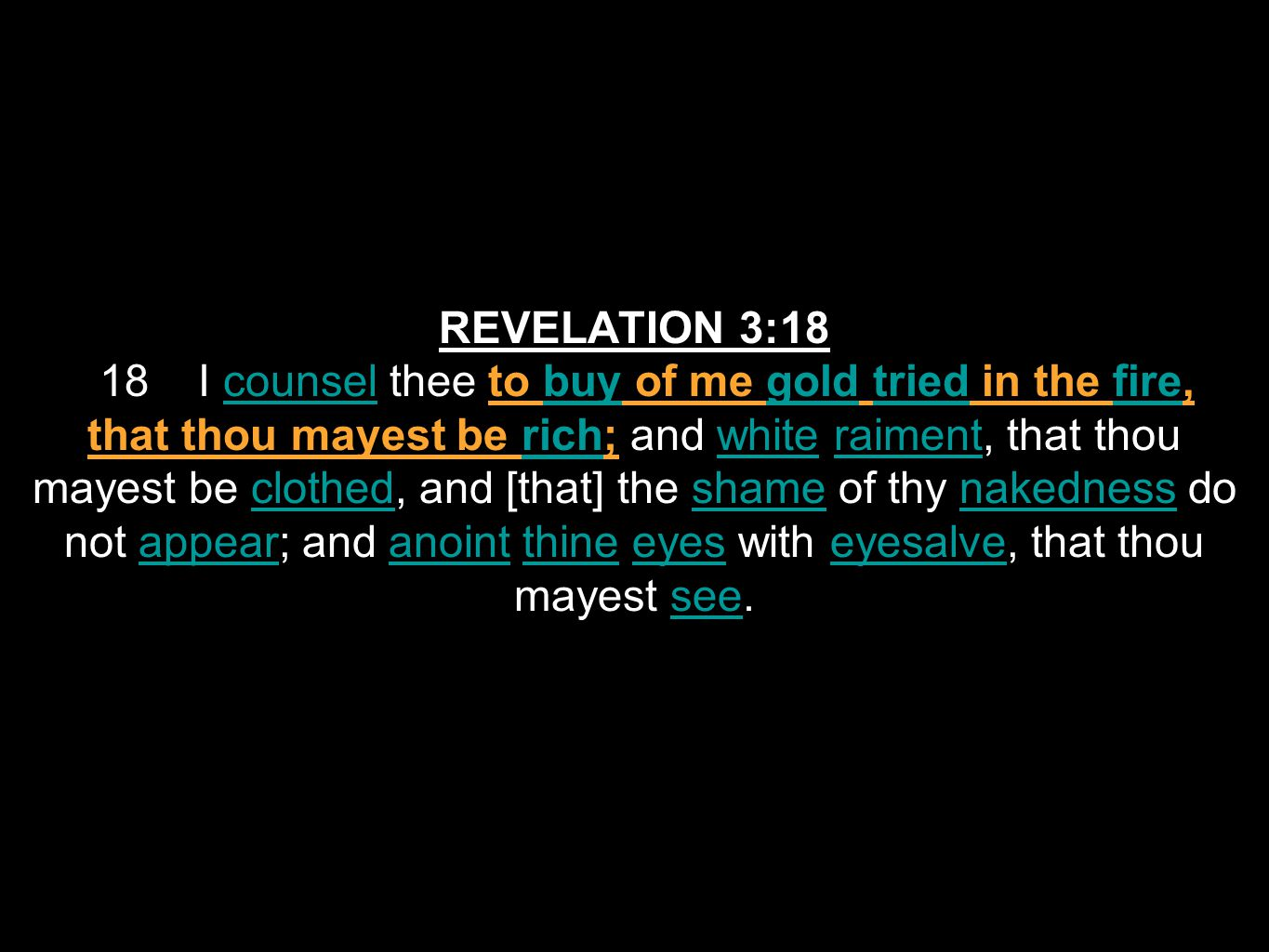 REVELATION 3:18 18 I counsel thee to buy of me gold tried in the fire, that thou mayest be rich; and white raiment, that thou mayest be clothed, and [that] the shame of thy nakedness do not appear; and anoint thine eyes with eyesalve, that thou mayest see.counselbuygoldtriedfirerichwhiteraimentclothedshamenakednessappearanointthineeyeseyesalvesee