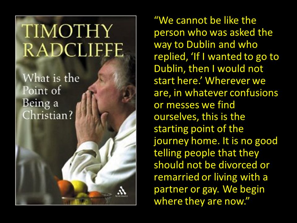 We cannot be like the person who was asked the way to Dublin and who replied, 'If I wanted to go to Dublin, then I would not start here.' Wherever we are, in whatever confusions or messes we find ourselves, this is the starting point of the journey home.