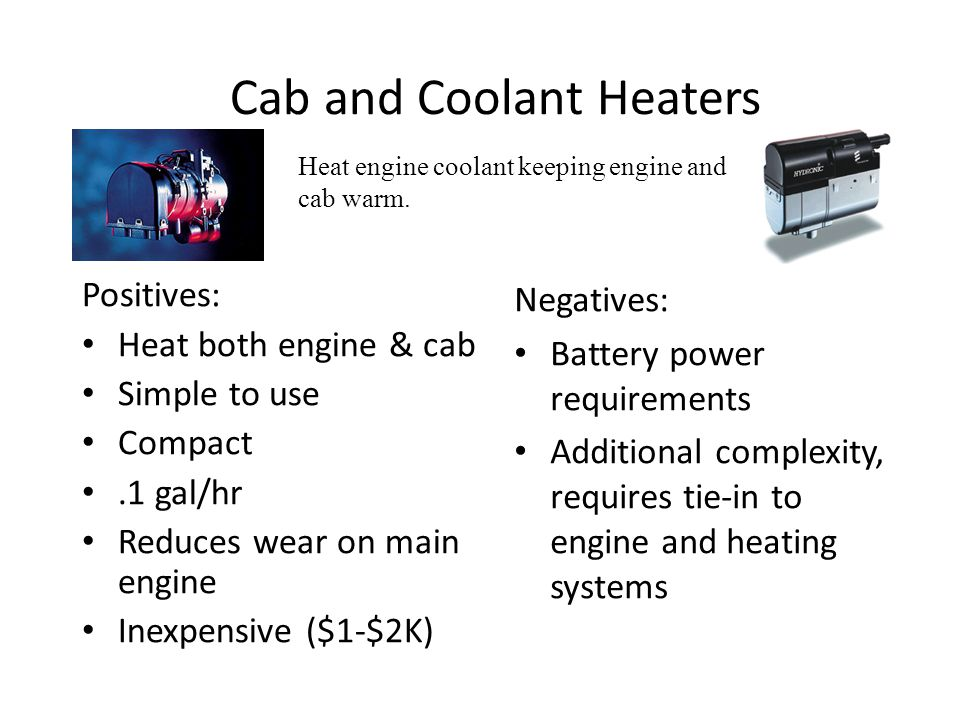 Cab and Coolant Heaters Positives: Heat both engine & cab Simple to use Compact.1 gal/hr Reduces wear on main engine Inexpensive ($1-$2K) Negatives: B