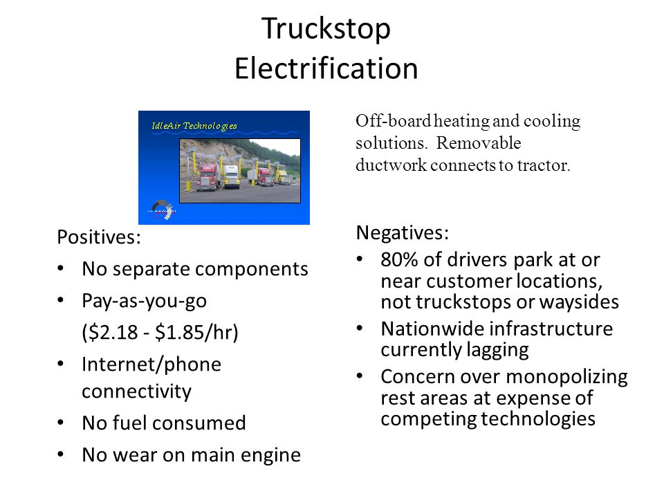 Truckstop Electrification Positives: No separate components Pay-as-you-go ($2.18 - $1.85/hr) Internet/phone connectivity No fuel consumed No wear on m
