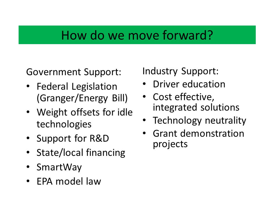 How do we move forward? Government Support: Federal Legislation (Granger/Energy Bill) Weight offsets for idle technologies Support for R&D State/local