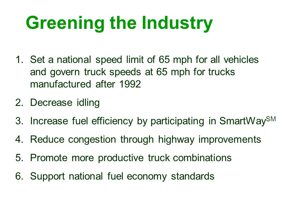 Greening the Industry 1.Set a national speed limit of 65 mph for all vehicles and govern truck speeds at 65 mph for trucks manufactured after 1992 2.D