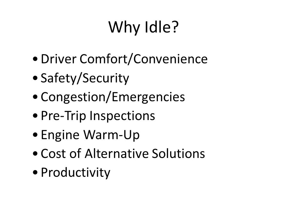 Driver Technology Positive: Low Cost Drivers have an option to participate Additional pay for drivers Reinforces correct behavior Negative: Complex, difficult to manage Requires engine recording Negative driver perception Does not eliminate idling Provide incentives through programs to encourage idle reduction where appropriate.
