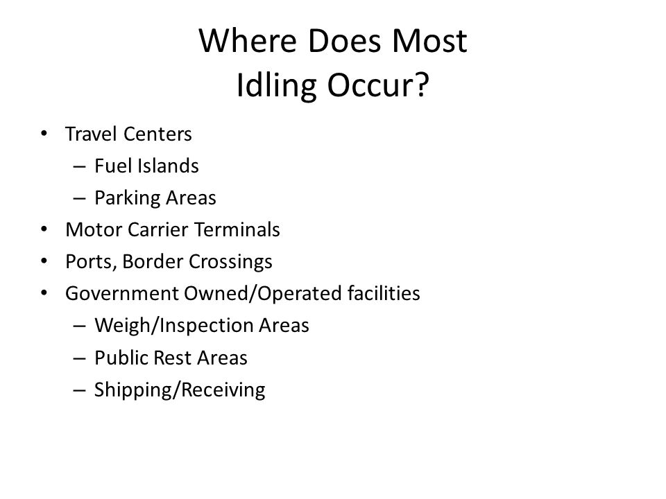 Where Does Most Idling Occur? Travel Centers – Fuel Islands – Parking Areas Motor Carrier Terminals Ports, Border Crossings Government Owned/Operated