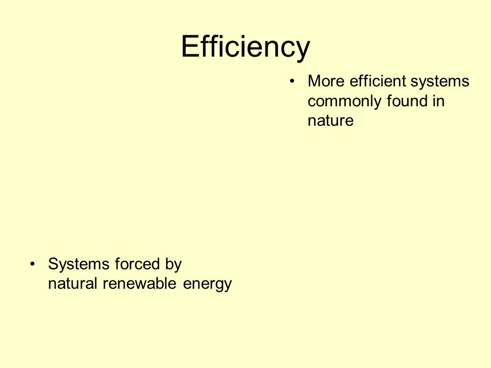 Efficiency Systems forced by natural renewable energy More efficient systems commonly found in nature