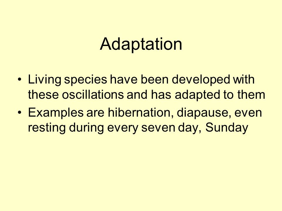Adaptation Living species have been developed with these oscillations and has adapted to them Examples are hibernation, diapause, even resting during every seven day, Sunday