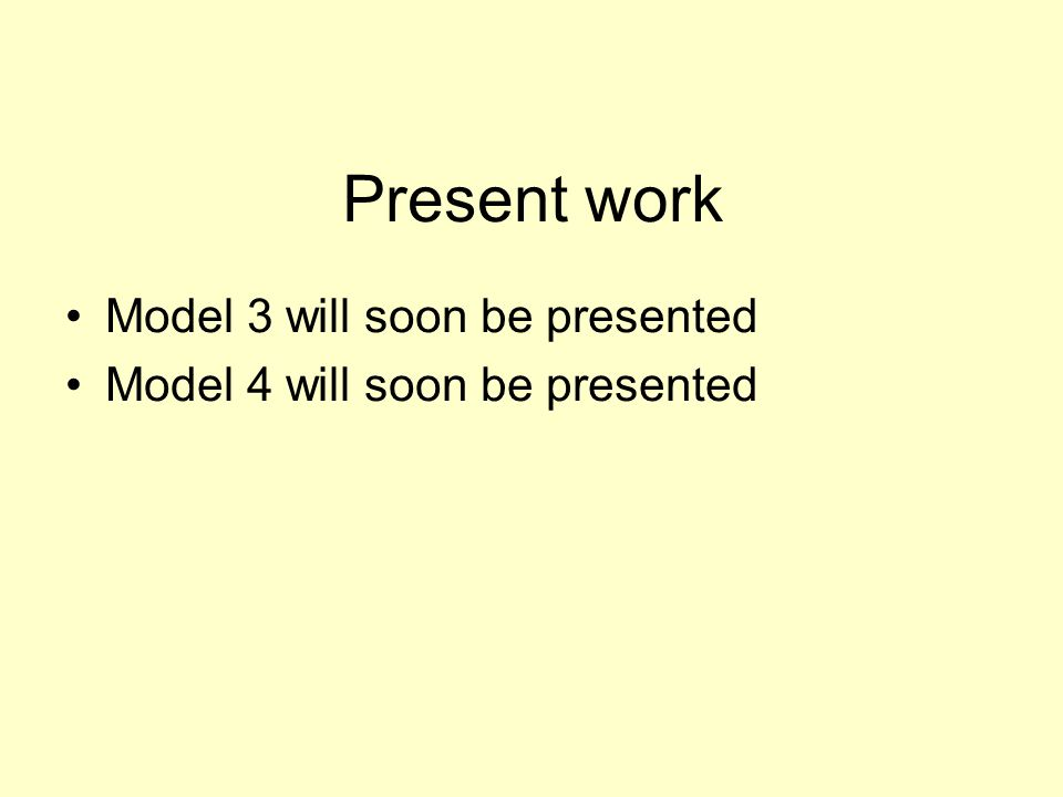 Present work Model 3 will soon be presented Model 4 will soon be presented