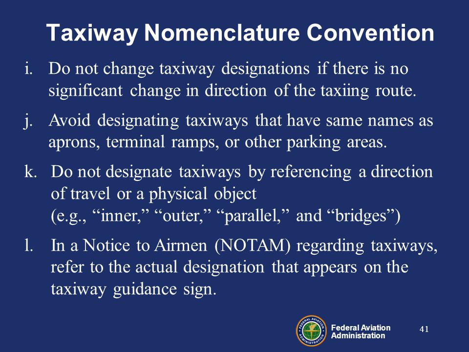 Federal Aviation Administration 41 i.Do not change taxiway designations if there is no significant change in direction of the taxiing route.