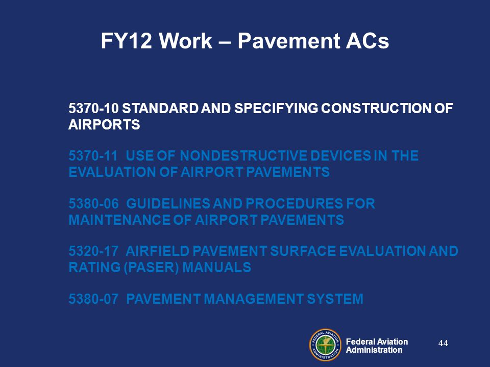 Federal Aviation Administration 44 5370-10 STANDARD AND SPECIFYING CONSTRUCTION OF AIRPORTS 5370-11 USE OF NONDESTRUCTIVE DEVICES IN THE EVALUATION OF AIRPORT PAVEMENTS 5380-06 GUIDELINES AND PROCEDURES FOR MAINTENANCE OF AIRPORT PAVEMENTS 5320-17 AIRFIELD PAVEMENT SURFACE EVALUATION AND RATING (PASER) MANUALS 5380-07 PAVEMENT MANAGEMENT SYSTEM FY12 Work – Pavement ACs