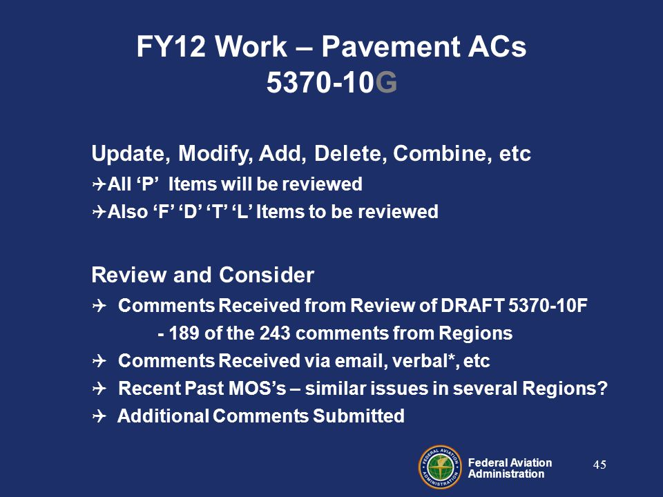 Federal Aviation Administration 45 Update, Modify, Add, Delete, Combine, etc  All 'P' Items will be reviewed  Also 'F' 'D' 'T' 'L' Items to be reviewed Review and Consider  Comments Received from Review of DRAFT 5370-10F - 189 of the 243 comments from Regions  Comments Received via email, verbal*, etc  Recent Past MOS's – similar issues in several Regions.