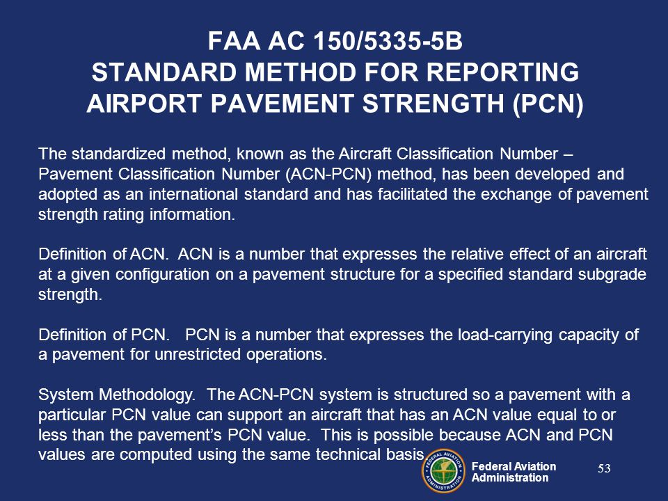 Federal Aviation Administration 53 FAA AC 150/5335-5B STANDARD METHOD FOR REPORTING AIRPORT PAVEMENT STRENGTH (PCN) The standardized method, known as the Aircraft Classification Number – Pavement Classification Number (ACN-PCN) method, has been developed and adopted as an international standard and has facilitated the exchange of pavement strength rating information.