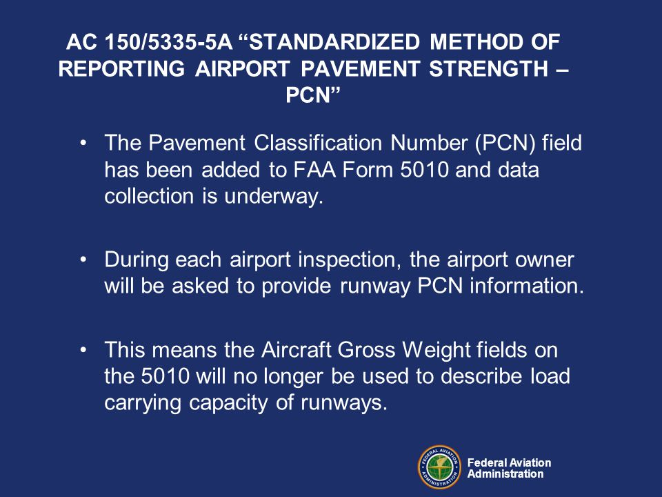 Federal Aviation Administration AC 150/5335-5A STANDARDIZED METHOD OF REPORTING AIRPORT PAVEMENT STRENGTH – PCN The Pavement Classification Number (PCN) field has been added to FAA Form 5010 and data collection is underway.