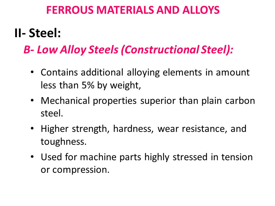 B- Low Alloy Steels (Constructional Steel): Contains additional alloying elements in amount less than 5% by weight, Mechanical properties superior than plain carbon steel.