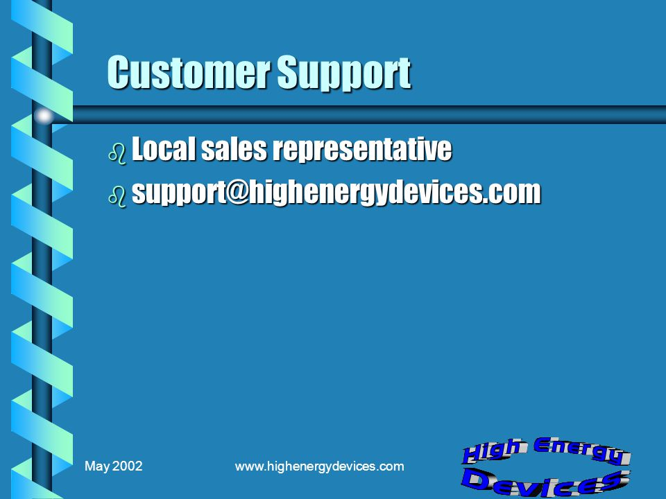 May 2002www.highenergydevices.com Customer Support b Local sales representative b support@highenergydevices.com
