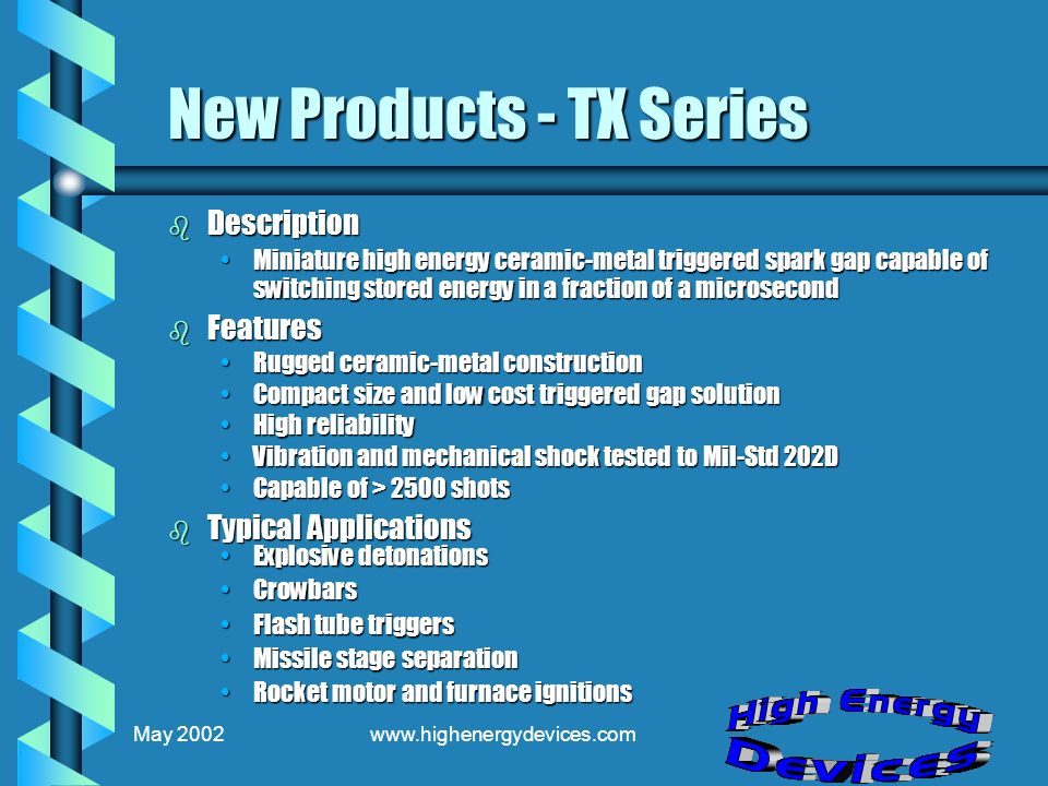 May 2002www.highenergydevices.com New Products - TX Series b Description Miniature high energy ceramic-metal triggered spark gap capable of switching stored energy in a fraction of a microsecondMiniature high energy ceramic-metal triggered spark gap capable of switching stored energy in a fraction of a microsecond b Features Rugged ceramic-metal constructionRugged ceramic-metal construction Compact size and low cost triggered gap solutionCompact size and low cost triggered gap solution High reliabilityHigh reliability Vibration and mechanical shock tested to Mil-Std 202DVibration and mechanical shock tested to Mil-Std 202D Capable of > 2500 shotsCapable of > 2500 shots b Typical Applications Explosive detonationsExplosive detonations CrowbarsCrowbars Flash tube triggersFlash tube triggers Missile stage separationMissile stage separation Rocket motor and furnace ignitionsRocket motor and furnace ignitions